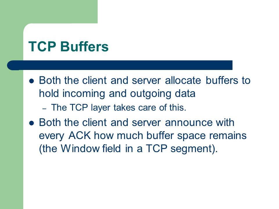 TCP Buffers Both the client and server allocate buffers to hold incoming and outgoing data. The TCP layer takes care of this.
