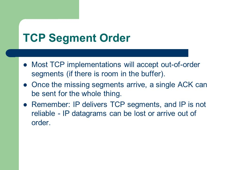 TCP Segment Order Most TCP implementations will accept out-of-order segments (if there is room in the buffer).