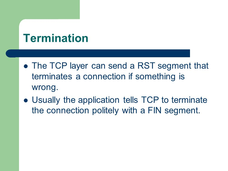 Termination The TCP layer can send a RST segment that terminates a connection if something is wrong.