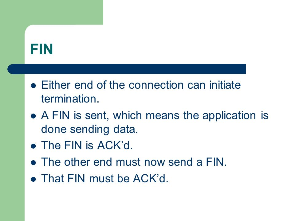 FIN Either end of the connection can initiate termination.