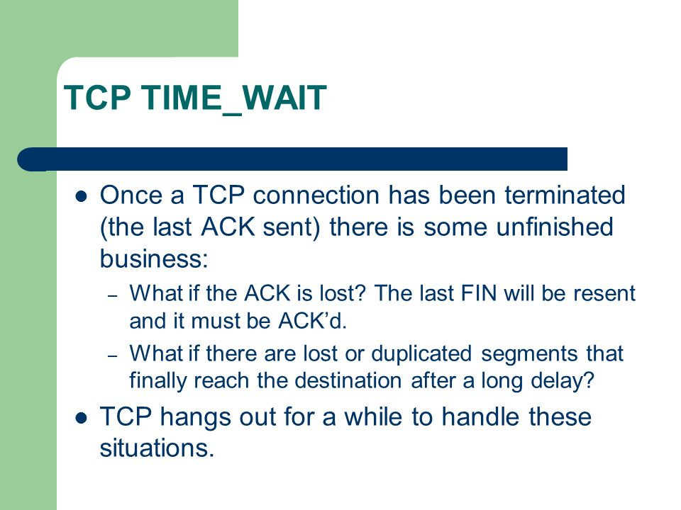 TCP TIME_WAIT Once a TCP connection has been terminated (the last ACK sent) there is some unfinished business: