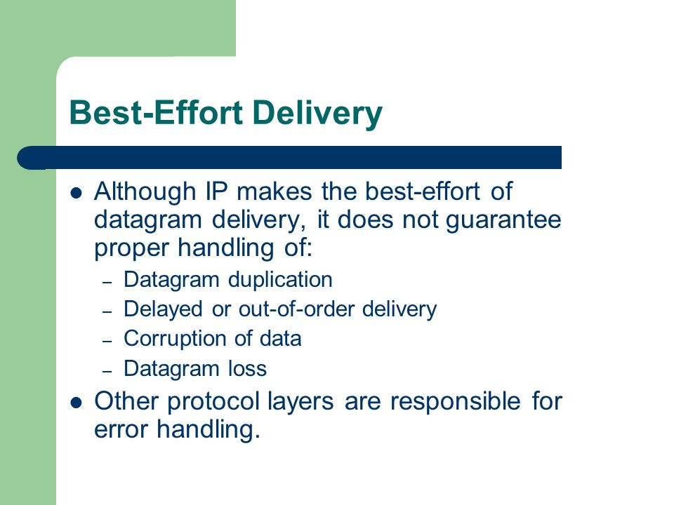 Best-Effort Delivery Although IP makes the best-effort of datagram delivery, it does not guarantee proper handling of: