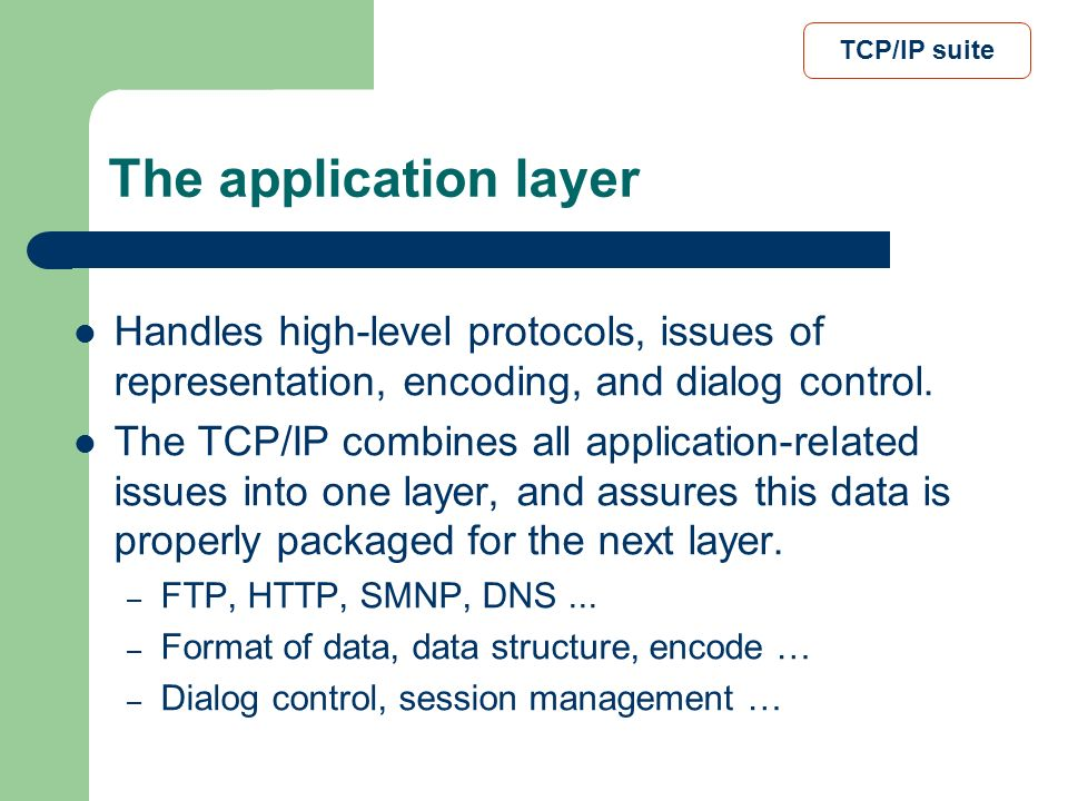 TCP/IP suite The application layer. Handles high-level protocols, issues of representation, encoding, and dialog control.
