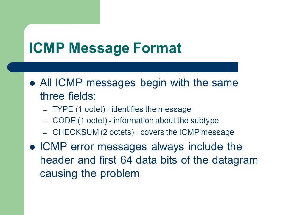 ICMP Message Format All ICMP messages begin with the same three fields: TYPE (1 octet) - identifies the message.