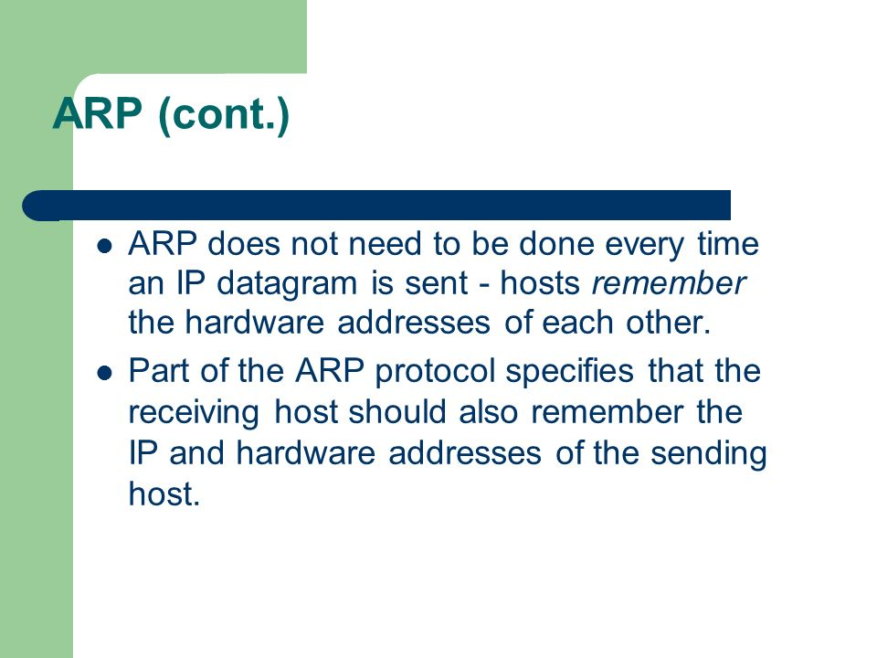 ARP (cont.) ARP does not need to be done every time an IP datagram is sent - hosts remember the hardware addresses of each other.
