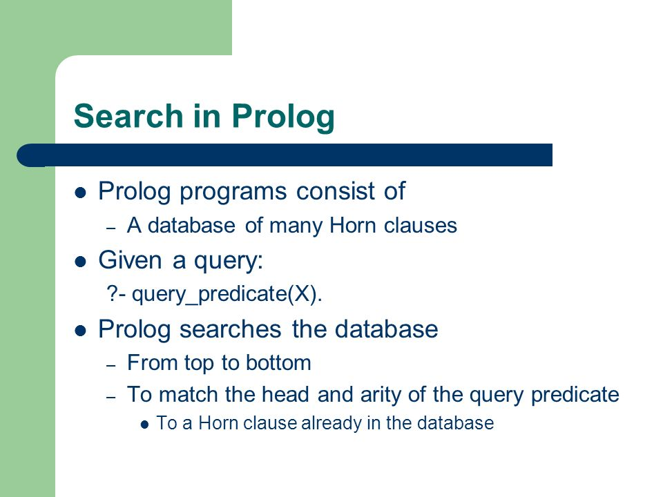 Search in Prolog Prolog programs consist of Given a query: