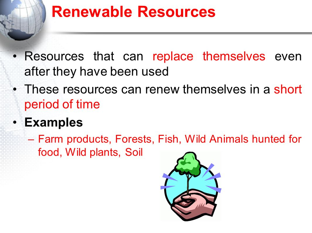 Renewable Resources Resources that can replace themselves even after they have been used.