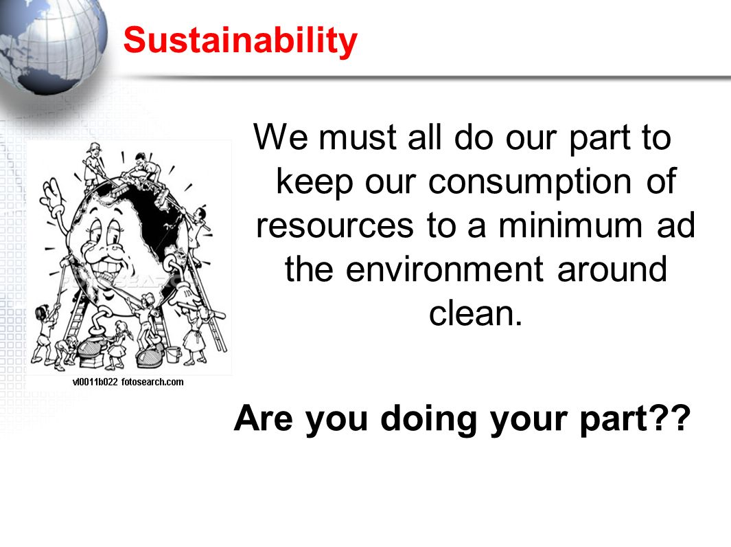 Sustainability We must all do our part to keep our consumption of resources to a minimum ad the environment around clean.