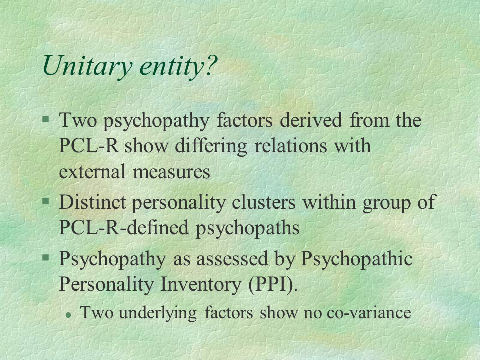 Unitary entity Two psychopathy factors derived from the PCL-R show differing relations with external measures.