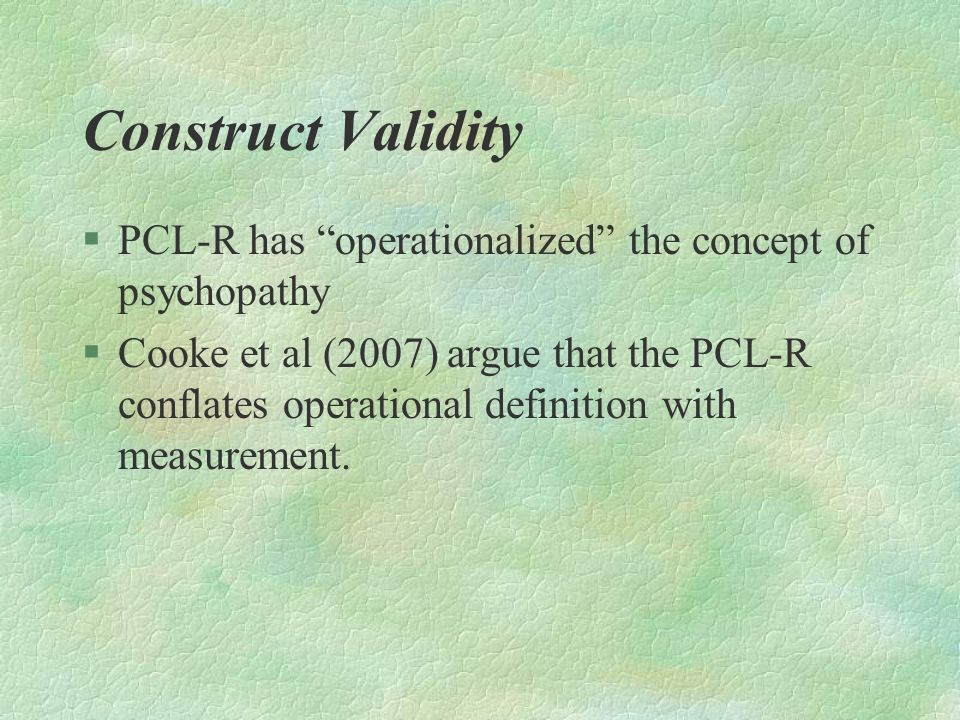 Construct Validity PCL-R has operationalized the concept of psychopathy.