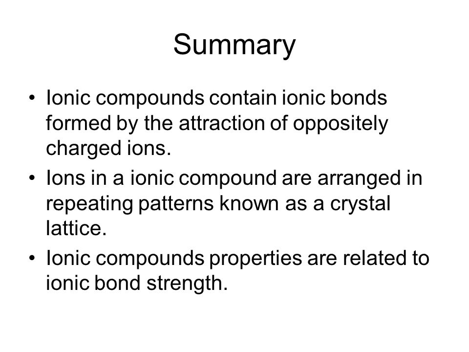 Summary Ionic compounds contain ionic bonds formed by the attraction of oppositely charged ions.