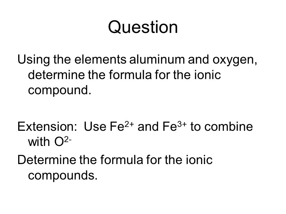 Question Using the elements aluminum and oxygen, determine the formula for the ionic compound. Extension: Use Fe2+ and Fe3+ to combine with O2-