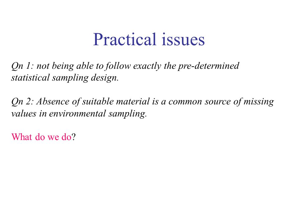 Practical issues Qn 1: not being able to follow exactly the pre-determined statistical sampling design.