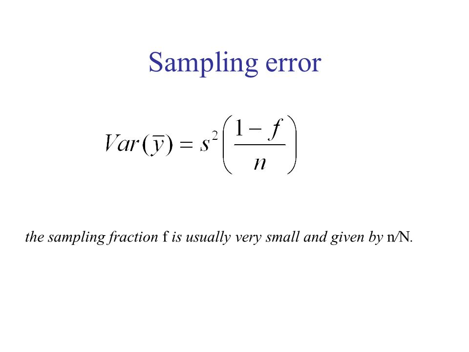 Sampling error the sampling fraction f is usually very small and given by n/N.