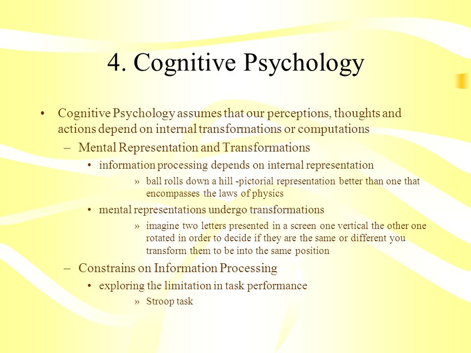 4. Cognitive Psychology Cognitive Psychology assumes that our perceptions, thoughts and actions depend on internal transformations or computations.