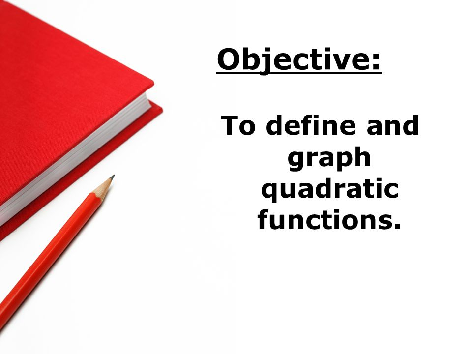 To define and graph quadratic functions.