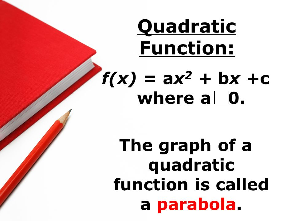 The graph of a quadratic function is called a parabola.