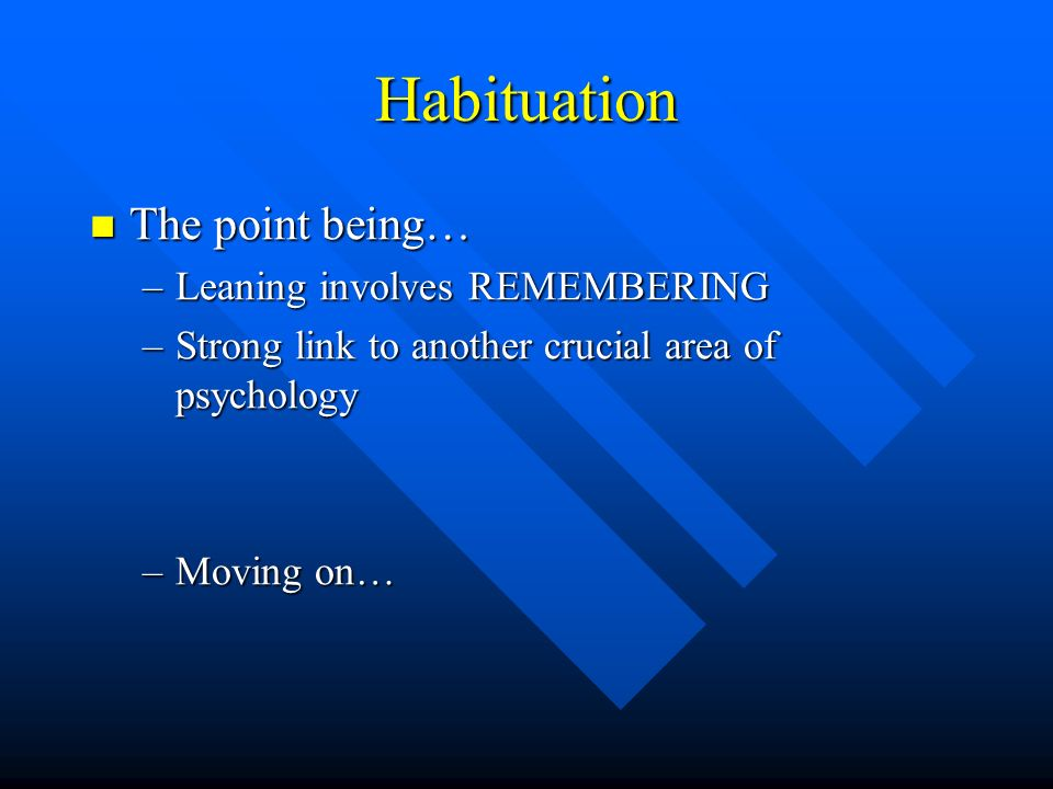 Habituation The point being… Leaning involves REMEMBERING