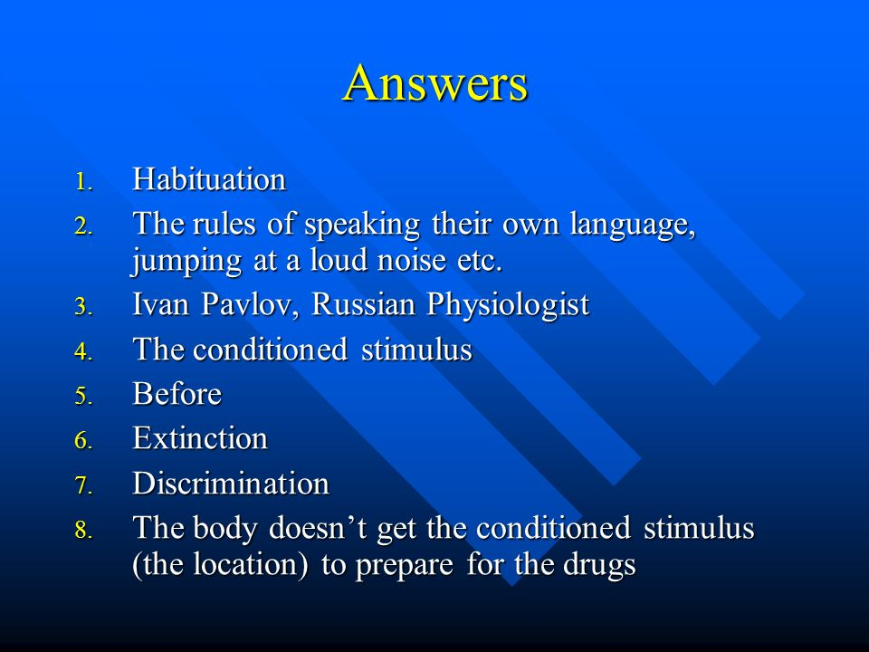 Answers Habituation. The rules of speaking their own language, jumping at a loud noise etc. Ivan Pavlov, Russian Physiologist.
