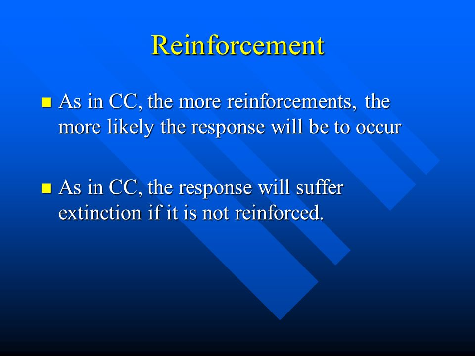 Reinforcement As in CC, the more reinforcements, the more likely the response will be to occur.