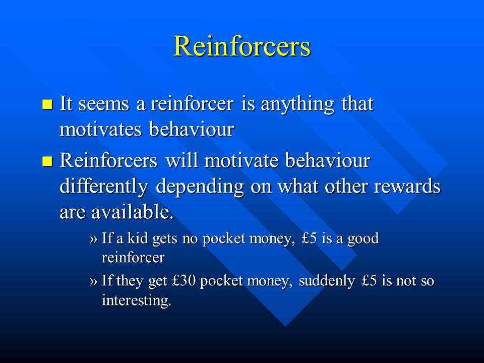 Reinforcers It seems a reinforcer is anything that motivates behaviour