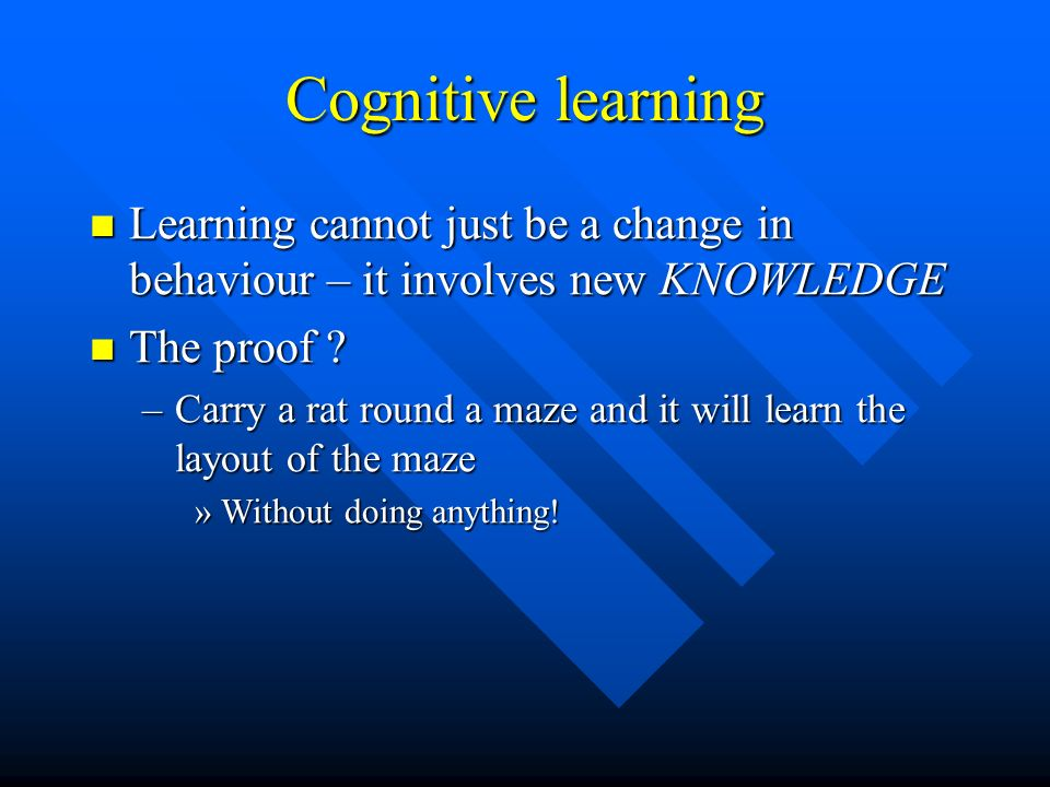Cognitive learning Learning cannot just be a change in behaviour – it involves new KNOWLEDGE. The proof