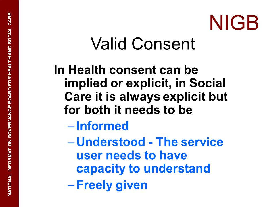 Valid Consent In Health consent can be implied or explicit, in Social Care it is always explicit but for both it needs to be.