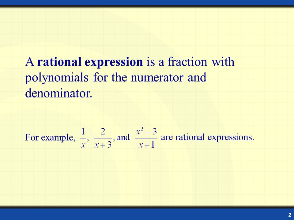 A rational expression is a fraction with polynomials for the numerator and denominator.