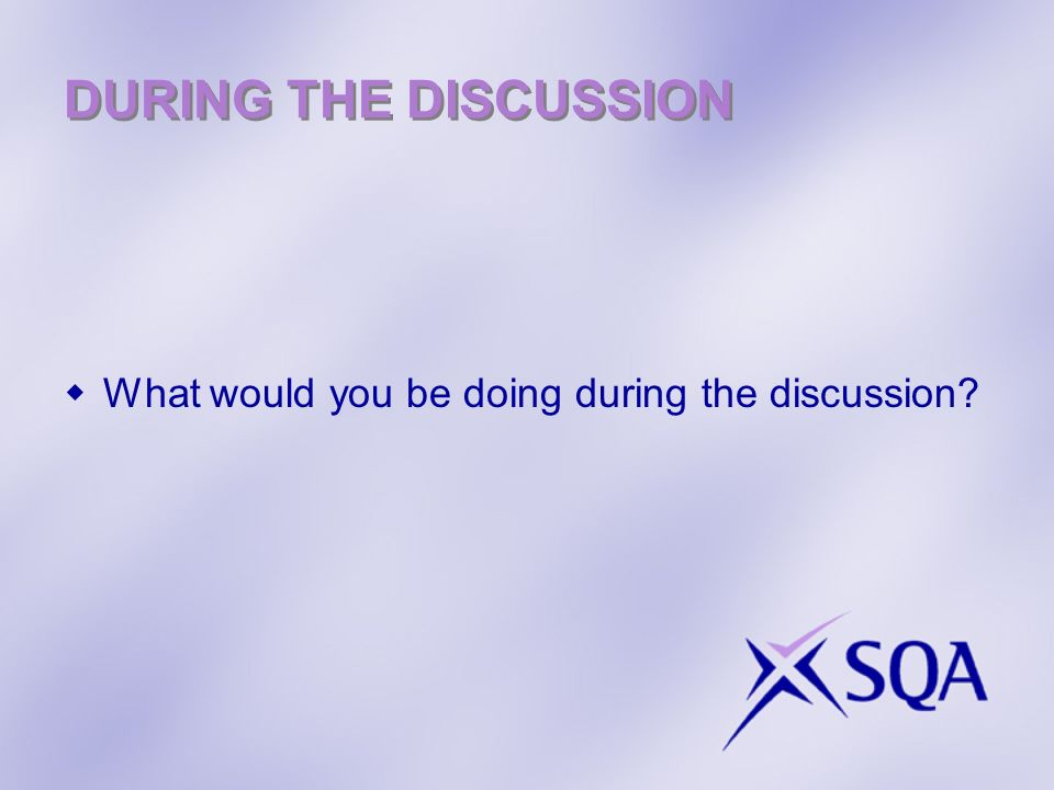 DURING THE DISCUSSION What would you be doing during the discussion