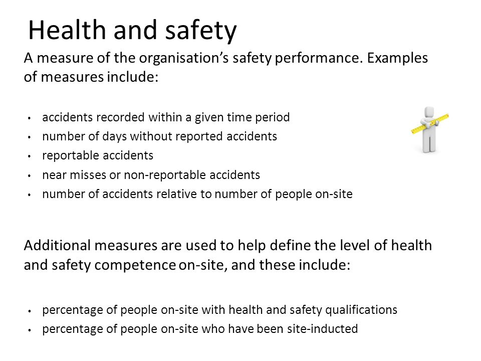 Health and safety A measure of the organisation's safety performance. Examples of measures include: