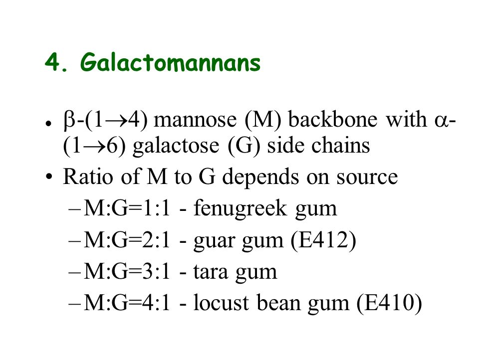 4. Galactomannans b-(14) mannose (M) backbone with a-(16) galactose (G) side chains. Ratio of M to G depends on source.