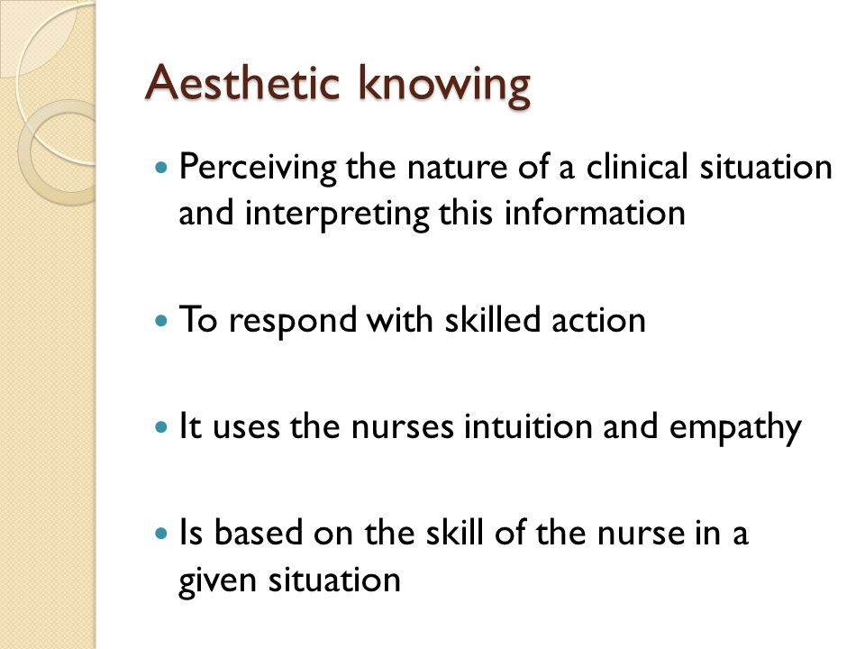 Aesthetic knowing Perceiving the nature of a clinical situation and interpreting this information.