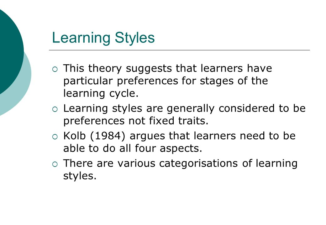 Learning Styles This theory suggests that learners have particular preferences for stages of the learning cycle.