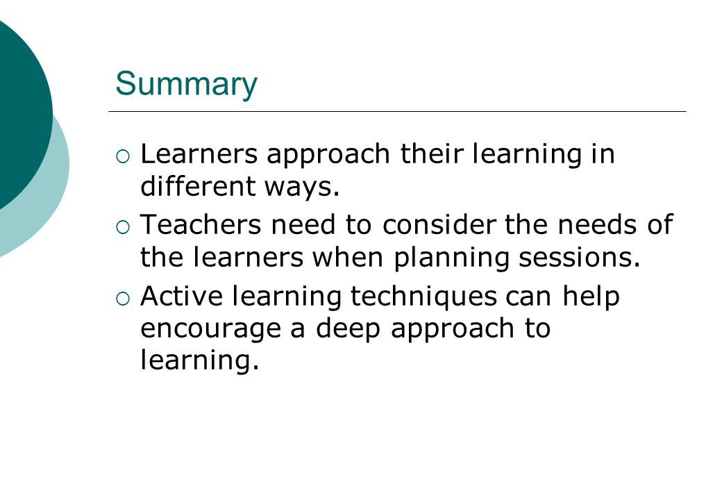 Summary Learners approach their learning in different ways.