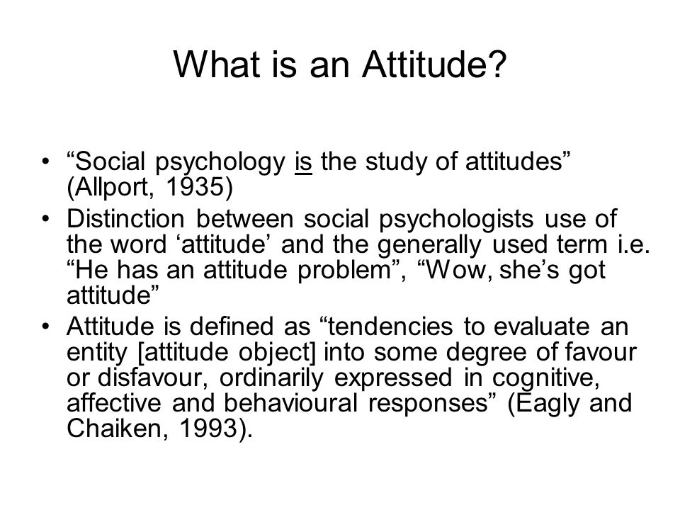 What is an Attitude Social psychology is the study of attitudes (Allport, 1935)