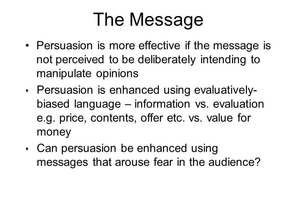 The Message Persuasion is more effective if the message is not perceived to be deliberately intending to manipulate opinions.