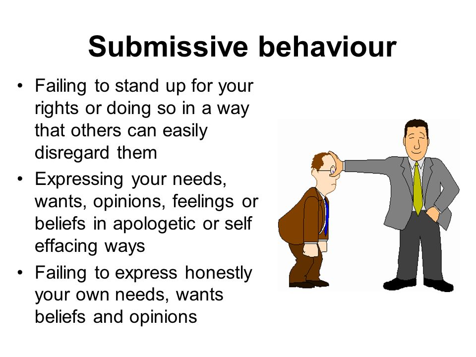 Submissive behaviour Failing to stand up for your rights or doing so in a way that others can easily disregard them.