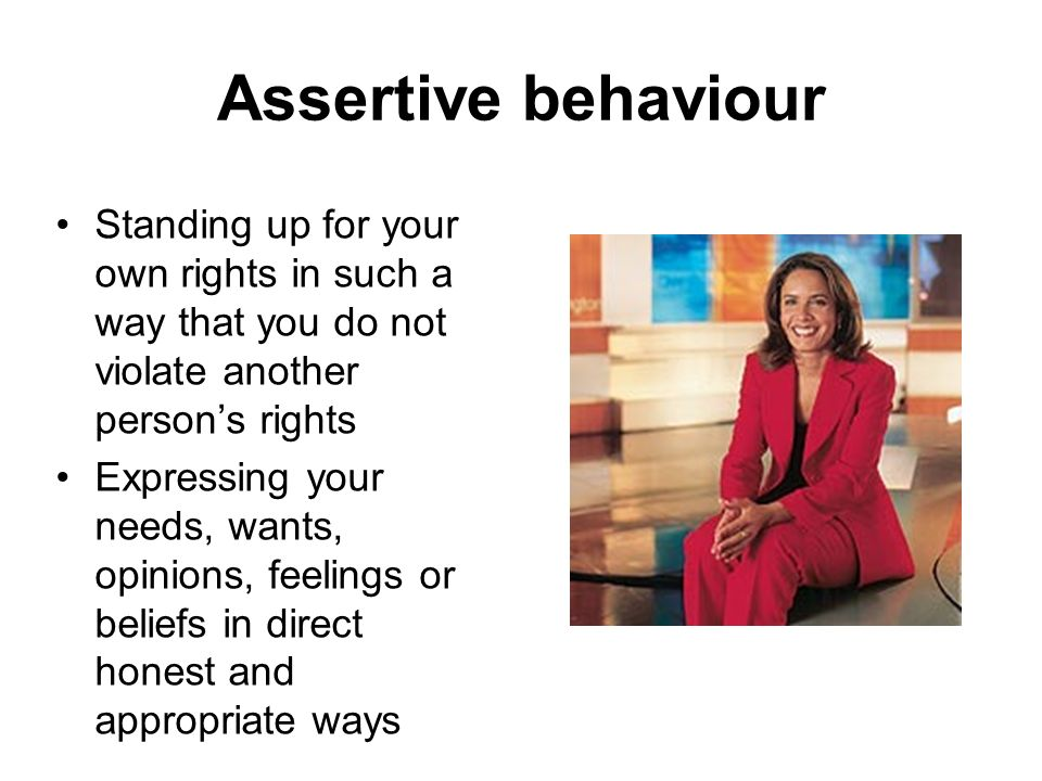 Assertive behaviour Standing up for your own rights in such a way that you do not violate another person's rights.