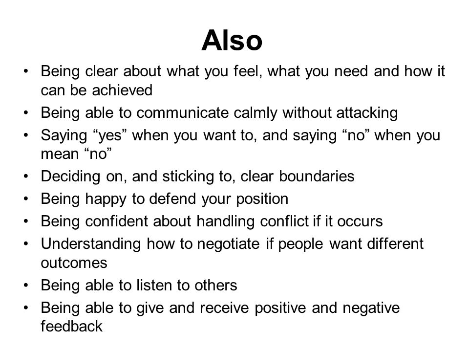 Also Being clear about what you feel, what you need and how it can be achieved. Being able to communicate calmly without attacking.