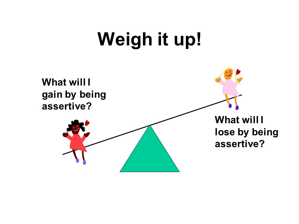 Weigh it up! What will I gain by being assertive
