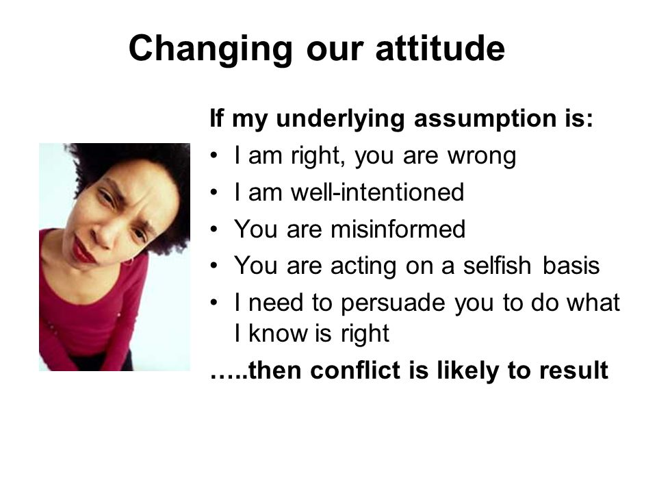 Changing our attitude If my underlying assumption is: