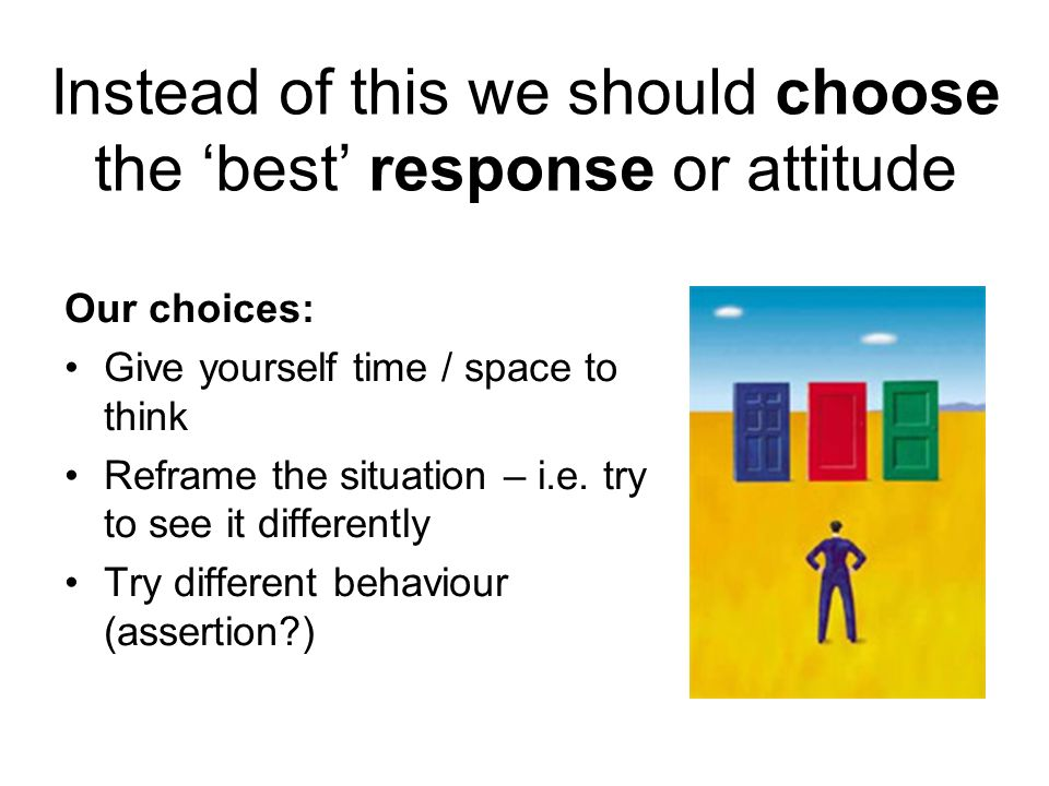 Instead of this we should choose the 'best' response or attitude