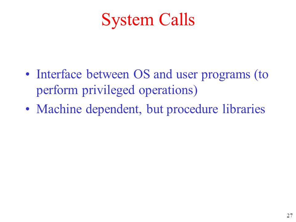 System Calls Interface between OS and user programs (to perform privileged operations) Machine dependent, but procedure libraries.