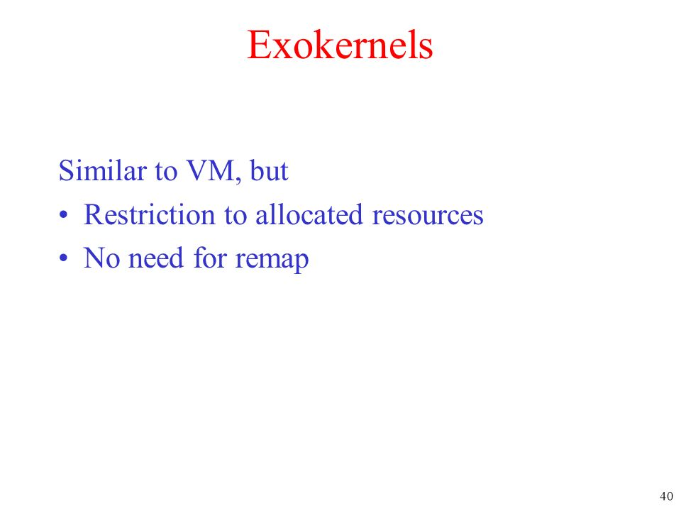 Exokernels Similar to VM, but Restriction to allocated resources