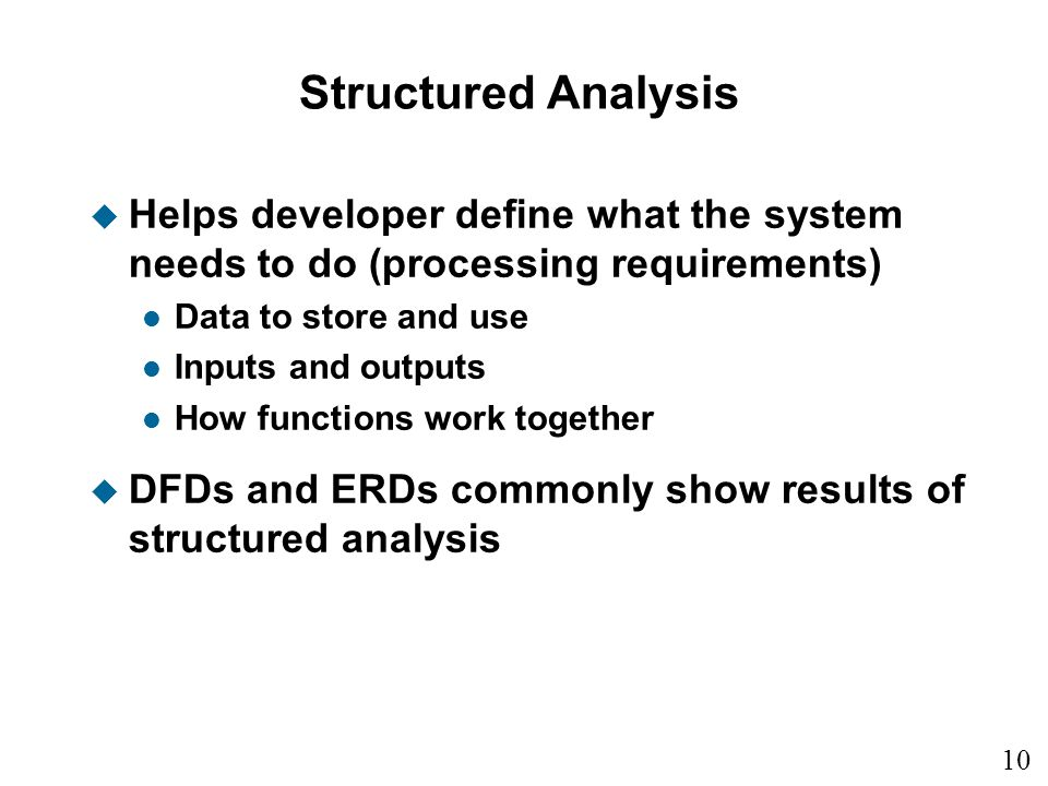 Structured Analysis Helps developer define what the system needs to do (processing requirements) Data to store and use.