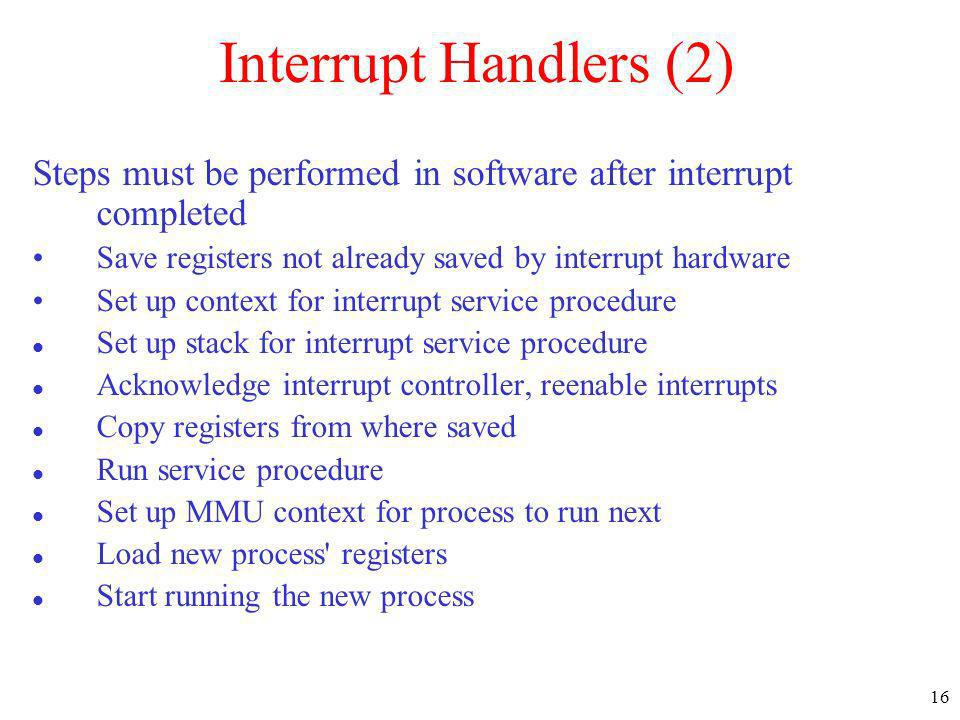 Interrupt Handlers (2) Steps must be performed in software after interrupt completed. Save registers not already saved by interrupt hardware.
