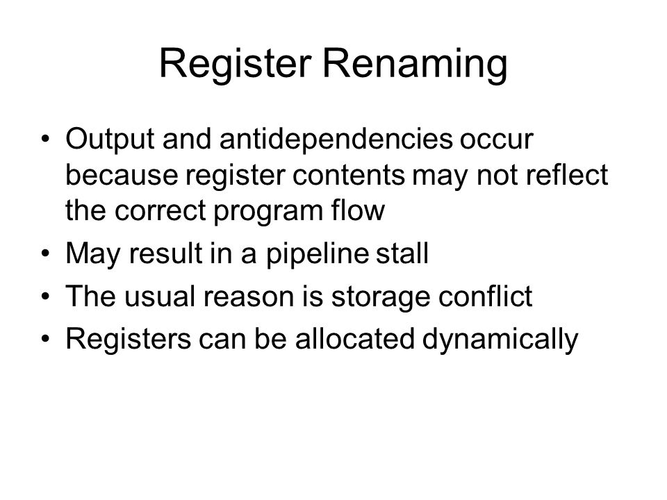 Register Renaming Output and antidependencies occur because register contents may not reflect the correct program flow.