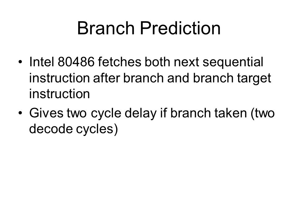 Branch Prediction Intel 80486 fetches both next sequential instruction after branch and branch target instruction.