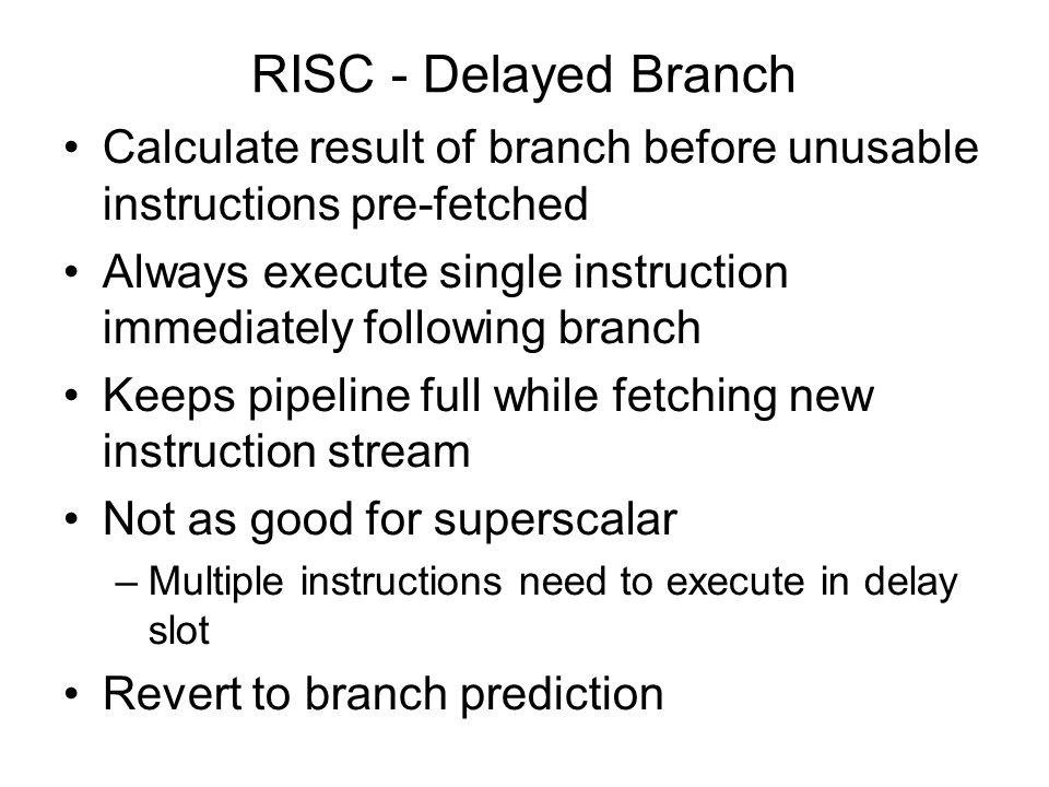 RISC - Delayed Branch Calculate result of branch before unusable instructions pre-fetched.