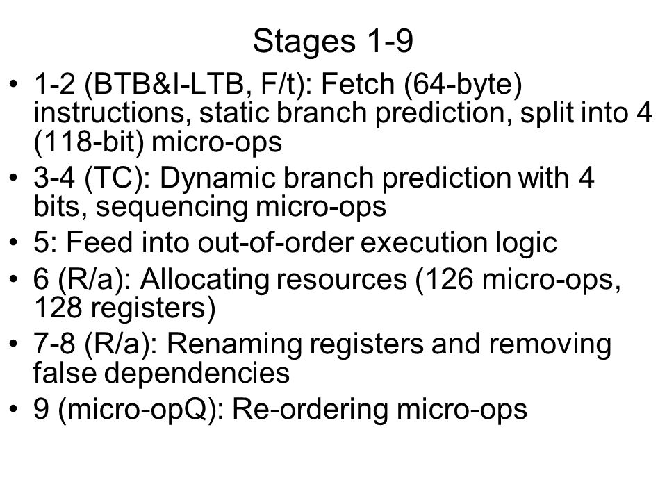 Stages 1-9 1-2 (BTB&I-LTB, F/t): Fetch (64-byte) instructions, static branch prediction, split into 4 (118-bit) micro-ops.